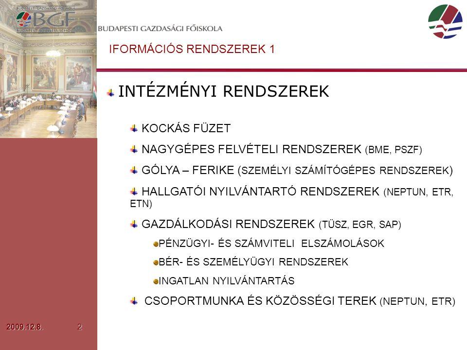 2009.12.8.2 IFORMÁCIÓS RENDSZEREK 1 INTÉZMÉNYI RENDSZEREK KOCKÁS FÜZET NAGYGÉPES FELVÉTELI RENDSZEREK (BME, PSZF) GÓLYA – FERIKE ( SZEMÉLYI SZÁMÍTÓGÉPES RENDSZEREK ) HALLGATÓI NYILVÁNTARTÓ RENDSZEREK (NEPTUN, ETR, ETN) GAZDÁLKODÁSI RENDSZEREK (TÜSZ, EGR, SAP) PÉNZÜGYI- ÉS SZÁMVITELI ELSZÁMOLÁSOK BÉR- ÉS SZEMÉLYÜGYI RENDSZEREK INGATLAN NYILVÁNTARTÁS CSOPORTMUNKA ÉS KÖZÖSSÉGI TEREK (NEPTUN, ETR)