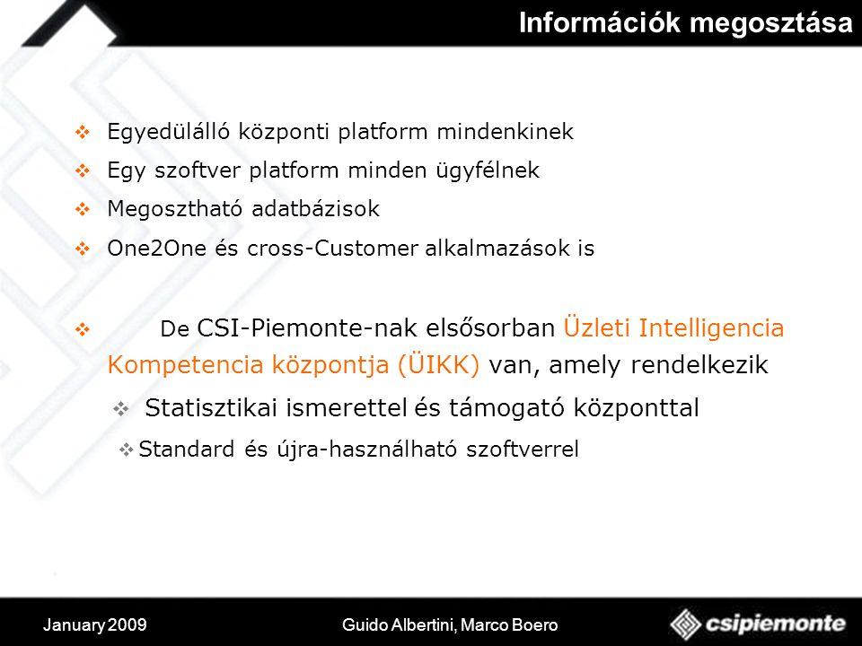 January 2009Guido Albertini, Marco Boero Információk megosztása  Egyedülálló központi platform mindenkinek  Egy szoftver platform minden ügyfélnek  Megosztható adatbázisok  One2One és cross-Customer alkalmazások is  De CSI-Piemonte-nak elsősorban Üzleti Intelligencia Kompetencia központja (ÜIKK) van, amely rendelkezik  Statisztikai ismerettel és támogató központtal  Standard és újra-használható szoftverrel