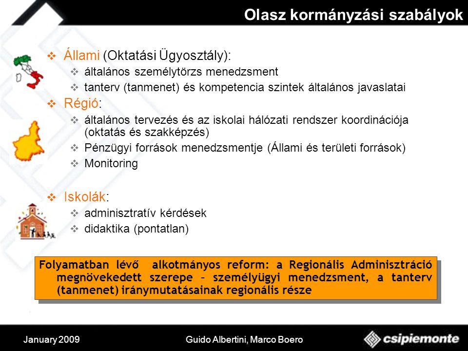January 2009Guido Albertini, Marco Boero Olasz kormányzási szabályok  Állami (Oktatási Ügyosztály):  általános személytörzs menedzsment  tanterv (tanmenet) és kompetencia szintek általános javaslatai  Régió:  általános tervezés és az iskolai hálózati rendszer koordinációja (oktatás és szakképzés)  Pénzügyi források menedzsmentje (Állami és területi források)  Monitoring  Iskolák:  adminisztratív kérdések  didaktika (pontatlan) Folyamatban lévő alkotmányos reform: a Regionális Adminisztráció megnövekedett szerepe – személyügyi menedzsment, a tanterv (tanmenet) iránymutatásainak regionális része