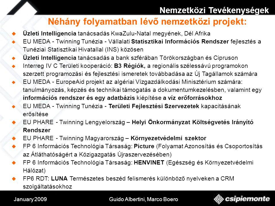 January 2009Guido Albertini, Marco Boero  Üzleti Intelligencia tanácsadás KwaZulu-Natal megyének, Dél Afrika  EU MEDA - Twinning Tunézia - Vállalati Statisztikai Információs Rendszer fejlesztés a Tunéziai Statisztikai Hivatallal (INS) közösen  Üzleti Intelligencia tanácsadás a bank szférában Törökországban és Cipruson  Interreg IV C Területi kooperáció: B3 Régiók, a regionális szélessávú programokon szerzett programozási és fejlesztési ismeretek továbbadása az Új Tagállamok számára  EU MEDA - EuropeAid projekt az algériai Vízgazdálkodási Minisztérium számára: tanulmányozás, képzés és technikai támogatás a dokumentumkezelésben, valamint egy információs rendszer és egy adatbázis kiépítése a víz erőforrásokhoz  EU MEDA - Twinning Tunézia - Területi Fejlesztési Szervezetek kapacitásának erősítése  EU PHARE - Twinning Lengyelország – Helyi Önkormányzat Költségvetés Irányító Rendszer  EU PHARE - Twinning Magyarország – Környezetvédelmi szektor  FP 6 Információs Technológia Társaság: Picture (Folyamat Azonosítás és Csoportosítás az Átláthatóságért a Közigazgatás Újraszervezésében)  FP 6 Információs Technológia Társaság: HENVINET (Egészség és Környezetvédelmi Hálózat)  FP6 RDT: LUNA Természetes beszéd felismerés különböző nyelveken a CRM szolgáltatásokhoz Néhány folyamatban lévő nemzetközi projekt: Nemzetközi Tevékenységek
