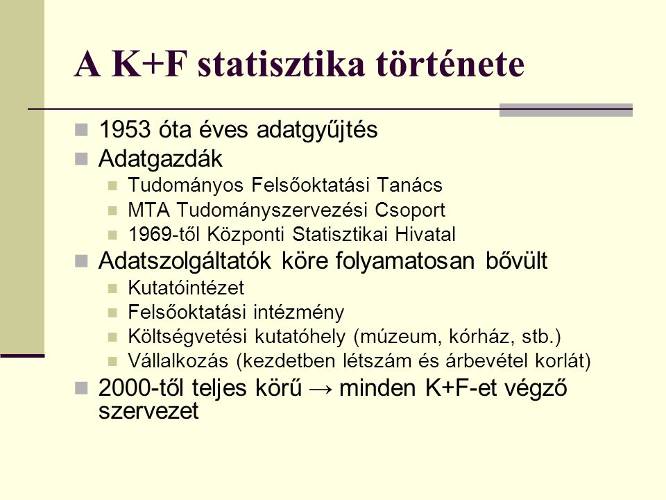 A K+F statisztika története 1953 óta éves adatgyűjtés Adatgazdák Tudományos Felsőoktatási Tanács MTA Tudományszervezési Csoport 1969-től Központi Stat