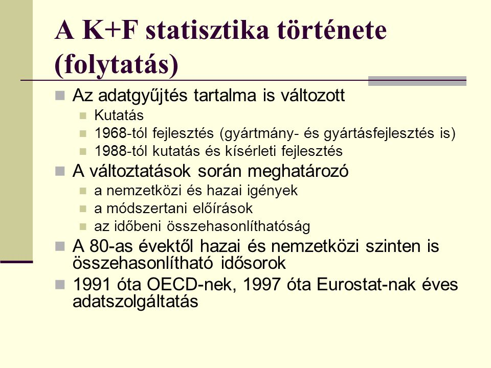 A K+F statisztika története (folytatás) Az adatgyűjtés tartalma is változott Kutatás 1968-tól fejlesztés (gyártmány- és gyártásfejlesztés is) 1988-tól