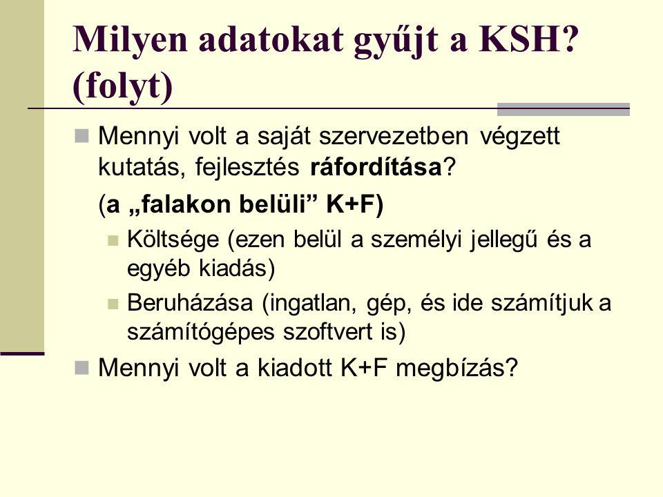 """Milyen adatokat gyűjt a KSH? (folyt) Mennyi volt a saját szervezetben végzett kutatás, fejlesztés ráfordítása? (a """"falakon belüli"""" K+F) Költsége (ezen"""