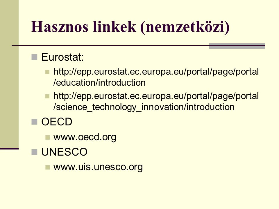 Hasznos linkek (nemzetközi) Eurostat: http://epp.eurostat.ec.europa.eu/portal/page/portal /education/introduction http://epp.eurostat.ec.europa.eu/portal/page/portal /science_technology_innovation/introduction OECD www.oecd.org UNESCO www.uis.unesco.org