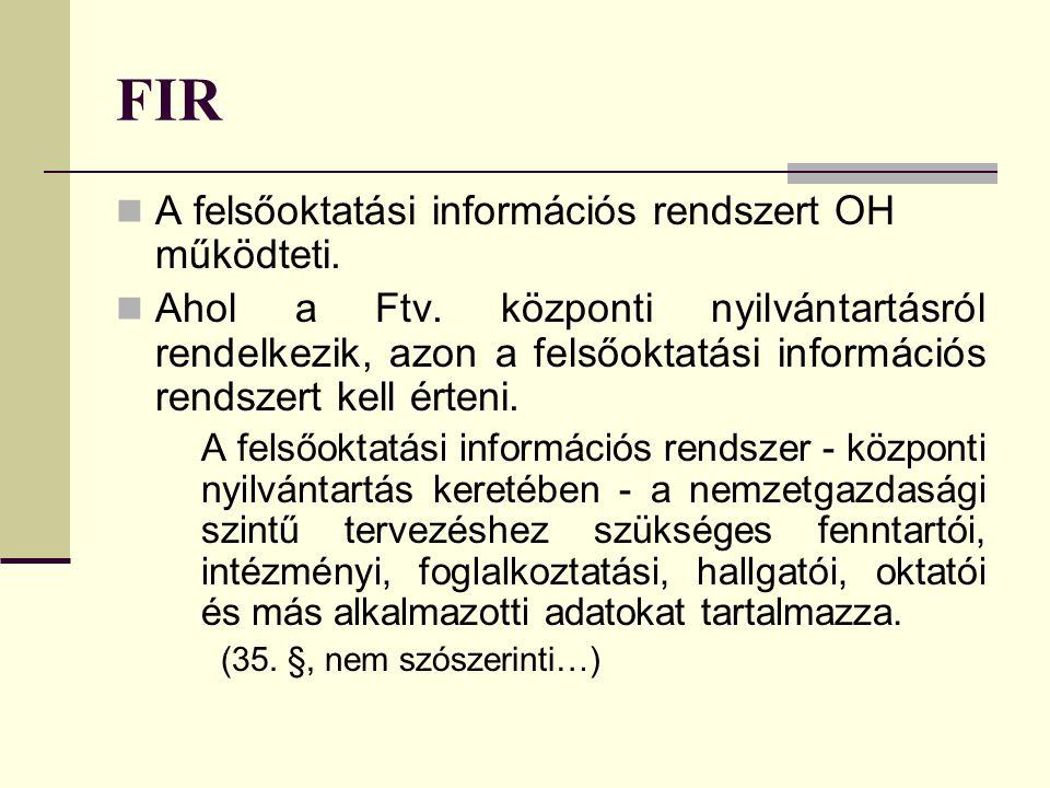 FIR A felsőoktatási információs rendszert OH működteti. Ahol a Ftv. központi nyilvántartásról rendelkezik, azon a felsőoktatási információs rendszert