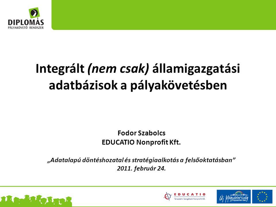 Integrált (nem csak) államigazgatási adatbázisok a pályakövetésben Fodor Szabolcs EDUCATIO Nonprofit Kft.
