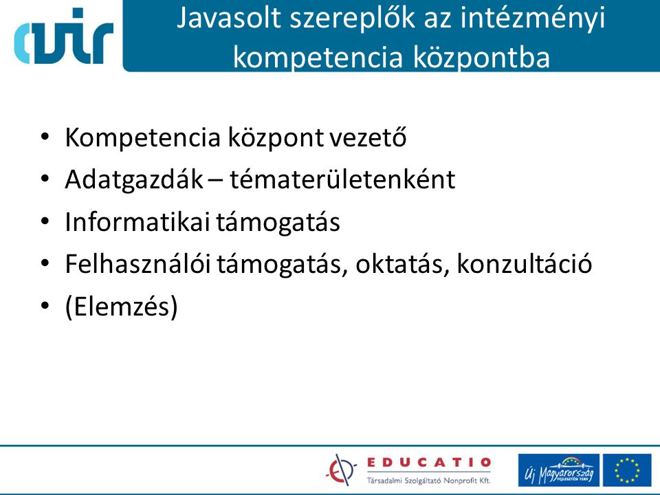 Javasolt szereplők az intézményi kompetencia központba Kompetencia központ vezető Adatgazdák – tématerületenként Informatikai támogatás Felhasználói támogatás, oktatás, konzultáció (Elemzés)