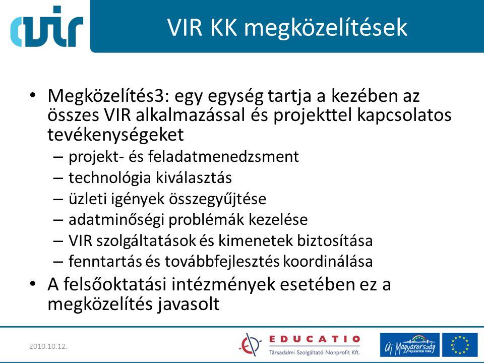 VIR KK megközelítések Megközelítés3: egy egység tartja a kezében az összes VIR alkalmazással és projekttel kapcsolatos tevékenységeket – projekt- és feladatmenedzsment – technológia kiválasztás – üzleti igények összegyűjtése – adatminőségi problémák kezelése – VIR szolgáltatások és kimenetek biztosítása – fenntartás és továbbfejlesztés koordinálása A felsőoktatási intézmények esetében ez a megközelítés javasolt 2010.10.12.7