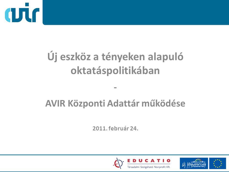Új eszköz a tényeken alapuló oktatáspolitikában - AVIR Központi Adattár működése 2011. február 24.