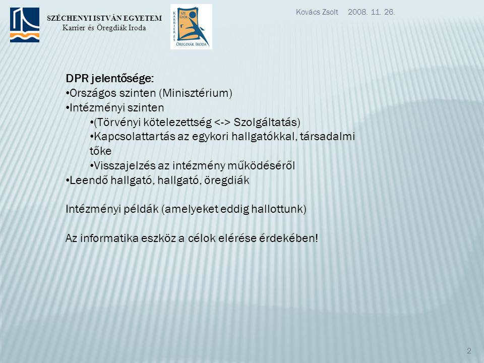 DPR jelentősége: Országos szinten (Minisztérium) Intézményi szinten (Törvényi kötelezettség Szolgáltatás) Kapcsolattartás az egykori hallgatókkal, társadalmi tőke Visszajelzés az intézmény működéséről Leendő hallgató, hallgató, öregdiák Intézményi példák (amelyeket eddig hallottunk) Az informatika eszköz a célok elérése érdekében.