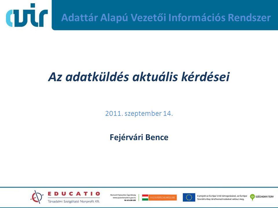 Adattár Alapú Vezetői Információs Rendszer Az adatküldés aktuális kérdései 2011. szeptember 14. Fejérvári Bence