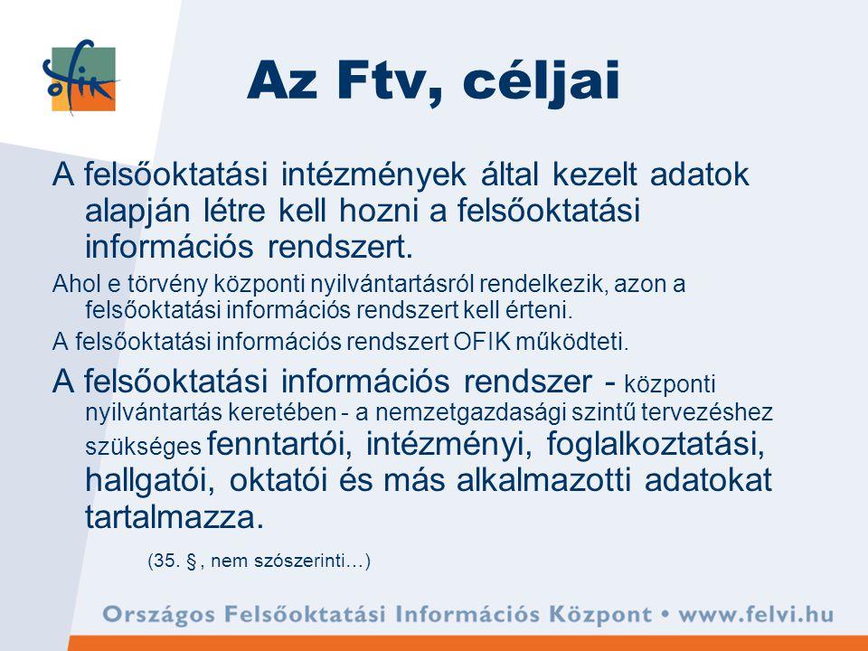 Az Ftv, céljai A felsőoktatási intézmények által kezelt adatok alapján létre kell hozni a felsőoktatási információs rendszert.
