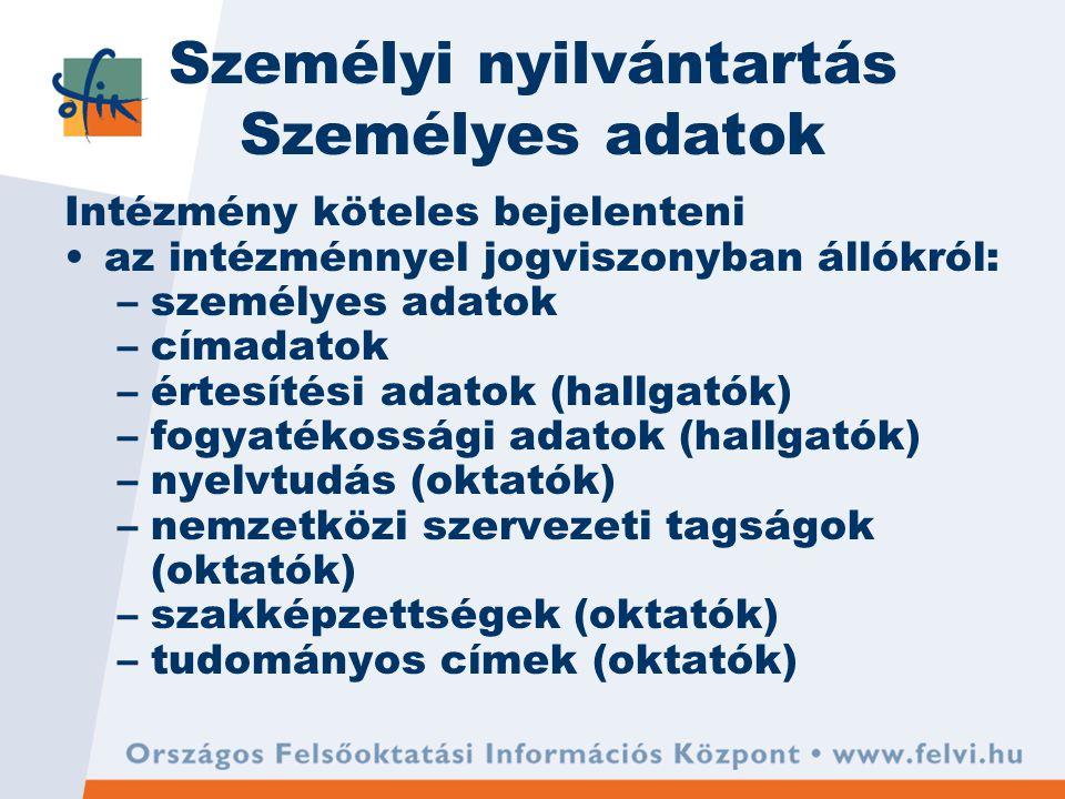 Személyi nyilvántartás Személyes adatok Intézmény köteles bejelenteni az intézménnyel jogviszonyban állókról: –személyes adatok –címadatok –értesítési adatok (hallgatók) –fogyatékossági adatok (hallgatók) –nyelvtudás (oktatók) –nemzetközi szervezeti tagságok (oktatók) –szakképzettségek (oktatók) –tudományos címek (oktatók)