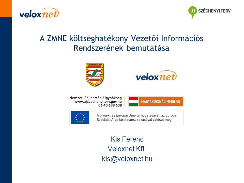 A ZMNE költséghatékony Vezetői Információs Rendszerének bemutatása Kis Ferenc Veloxnet Kft. kis@veloxnet.hu