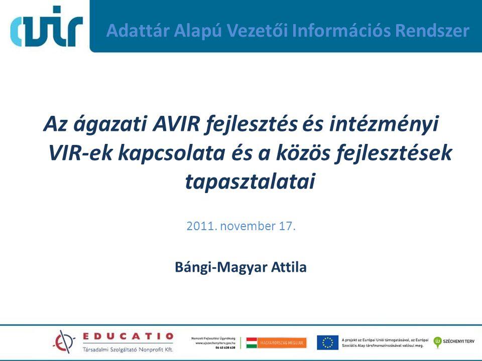 Adattár Alapú Vezetői Információs Rendszer Az ágazati AVIR fejlesztés és intézményi VIR-ek kapcsolata és a közös fejlesztések tapasztalatai 2011. nove