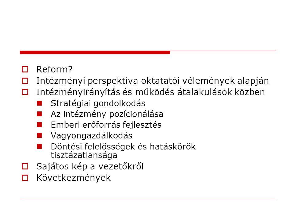  Reform?  Intézményi perspektíva oktatatói vélemények alapján  Intézményirányítás és működés átalakulások közben Stratégiai gondolkodás Az intézmén