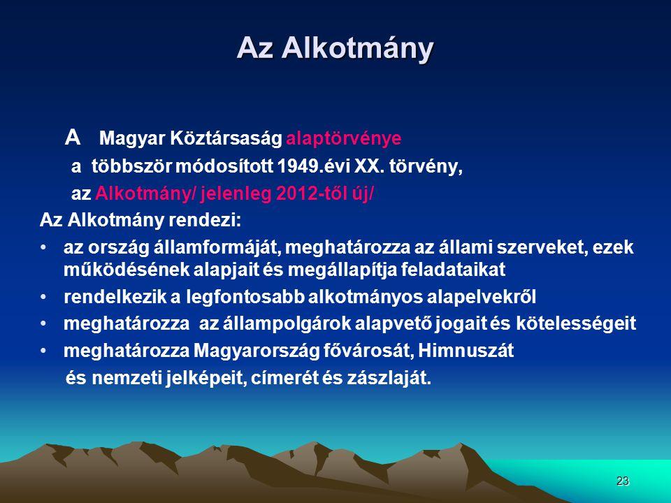 23 Az Alkotmány A Magyar Köztársaság alaptörvénye a többször módosított 1949.évi XX. törvény, az Alkotmány/ jelenleg 2012-től új/ Az Alkotmány rendezi