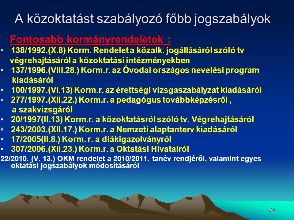 31 A közoktatást szabályozó főbb jogszabályok Fontosabb kormányrendeletek : 138/1992.(X.8) Korm. Rendelet a közalk. jogállásáról szóló tv végrehajtásá