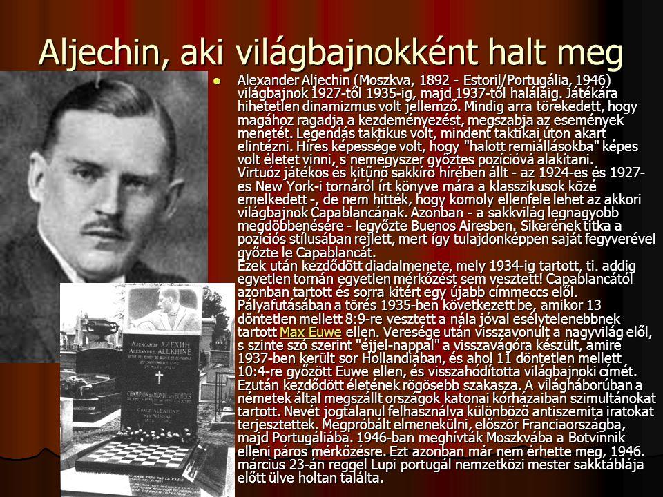 Aljechin, aki világbajnokként halt meg Alexander Aljechin (Moszkva, 1892 - Estoril/Portugália, 1946) világbajnok 1927-től 1935-ig, majd 1937-től haláláig.