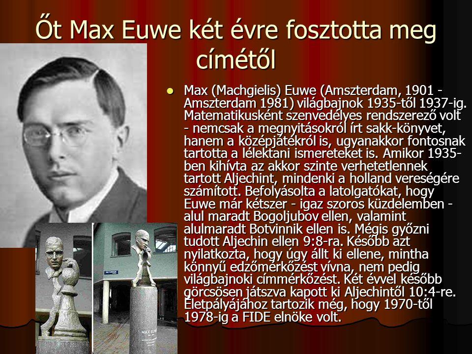 Őt Max Euwe két évre fosztotta meg címétől Max (Machgielis) Euwe (Amszterdam, 1901 - Amszterdam 1981) világbajnok 1935-től 1937-ig.