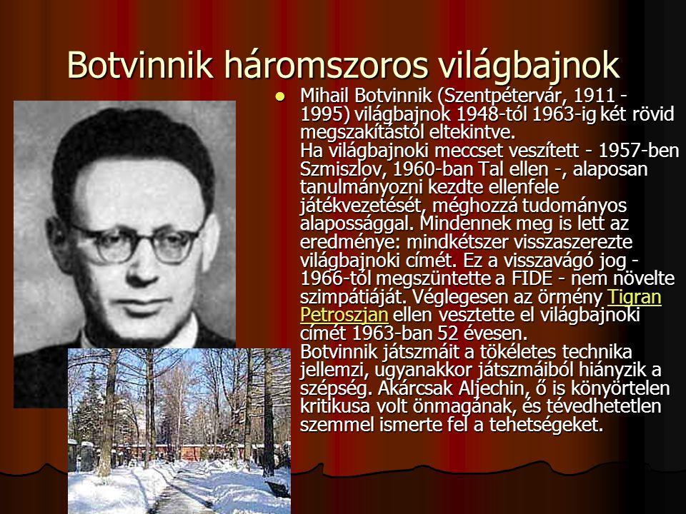 Botvinnik háromszoros világbajnok Mihail Botvinnik (Szentpétervár, 1911 - 1995) világbajnok 1948-tól 1963-ig két rövid megszakítástól eltekintve.
