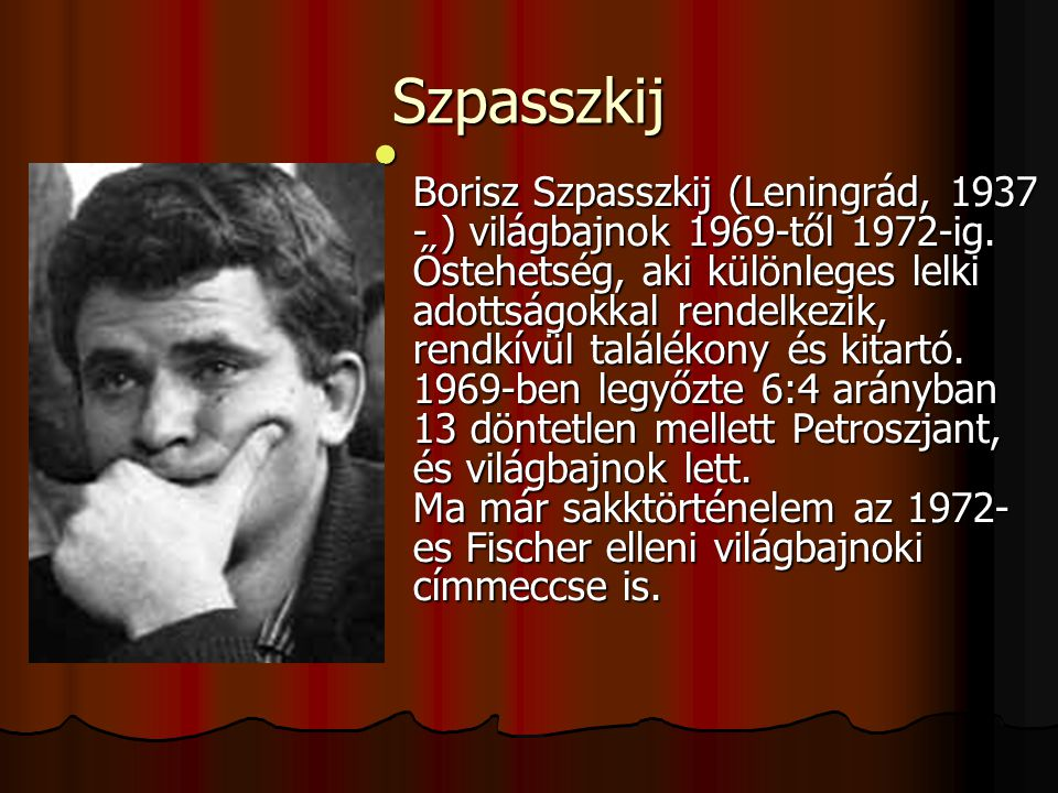 Szpasszkij Borisz Szpasszkij (Leningrád, 1937 - ) világbajnok 1969-től 1972-ig.