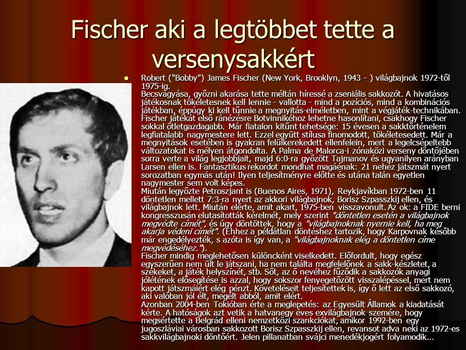 Fischer aki a legtöbbet tette a versenysakkért Robert ( Bobby ) James Fischer (New York, Brooklyn, 1943 - ) világbajnok 1972-től 1975-ig.