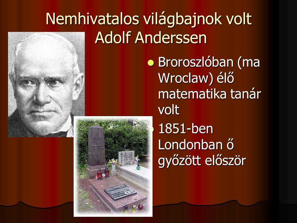 Nemhivatalos világbajnok volt Adolf Anderssen Broroszlóban (ma Wroclaw) élő matematika tanár volt Broroszlóban (ma Wroclaw) élő matematika tanár volt 1851-ben Londonban ő győzött először 1851-ben Londonban ő győzött először