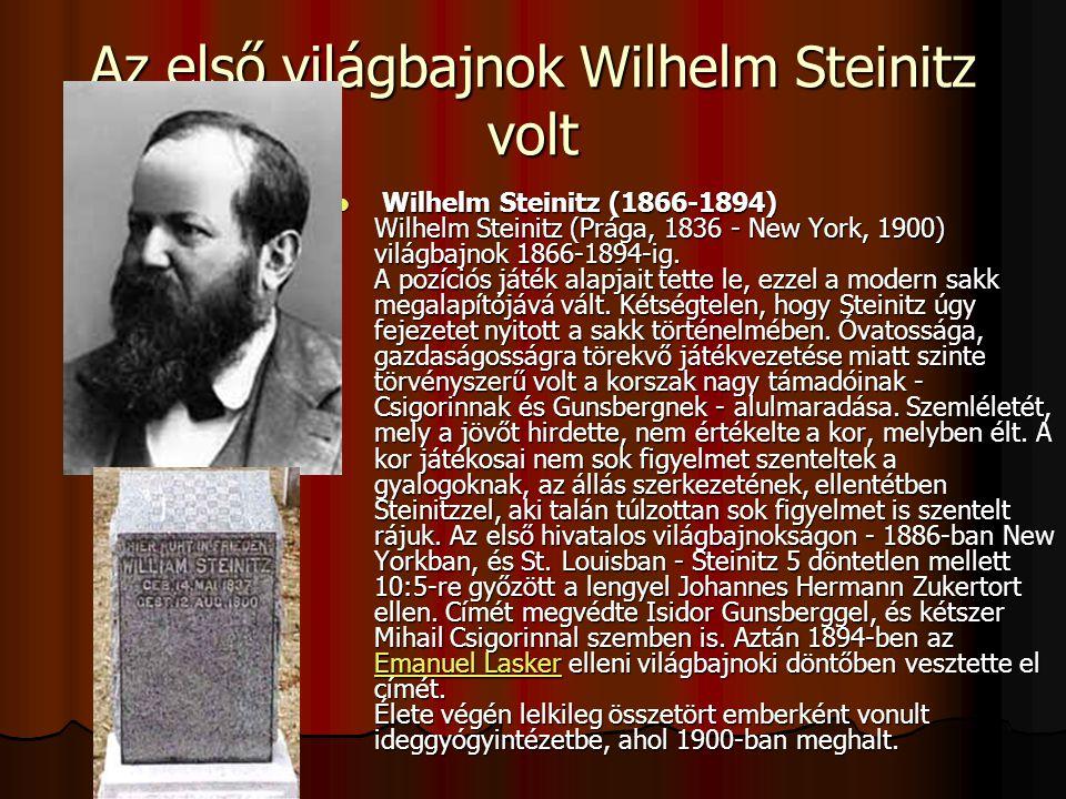 Az első világbajnok Wilhelm Steinitz volt Wilhelm Steinitz (1866-1894) Wilhelm Steinitz (Prága, 1836 - New York, 1900) világbajnok 1866-1894-ig.