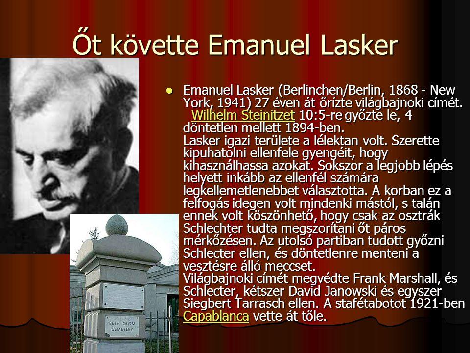 Őt követte Emanuel Lasker Emanuel Lasker (Berlinchen/Berlin, 1868 - New York, 1941) 27 éven át őrízte világbajnoki címét.