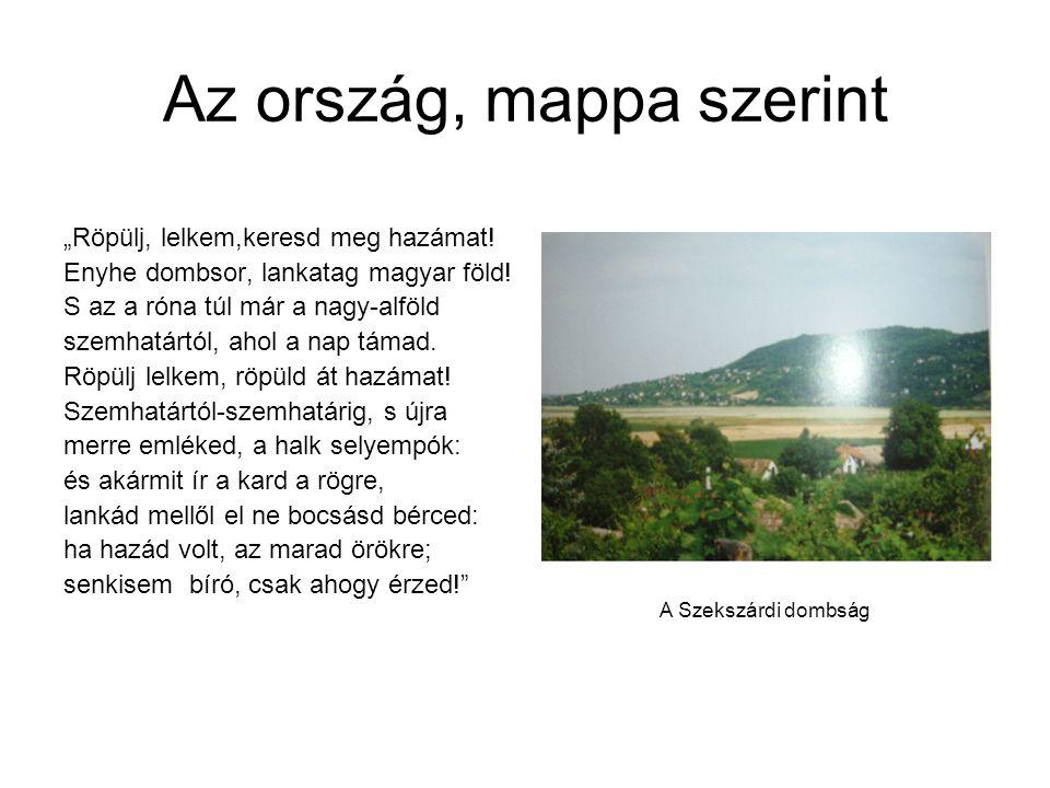 """Az ország, mappa szerint """"Röpülj, lelkem,keresd meg hazámat! Enyhe dombsor, lankatag magyar föld! S az a róna túl már a nagy-alföld szemhatártól, ahol"""