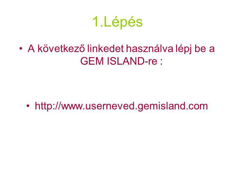 1.Lépés A következő linkedet használva lépj be a GEM ISLAND-re : http://www.userneved.gemisland.com