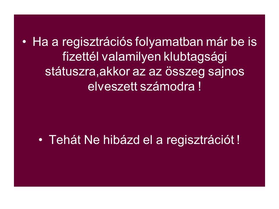 Ha a regisztrációs folyamatban már be is fizettél valamilyen klubtagsági státuszra,akkor az az összeg sajnos elveszett számodra .