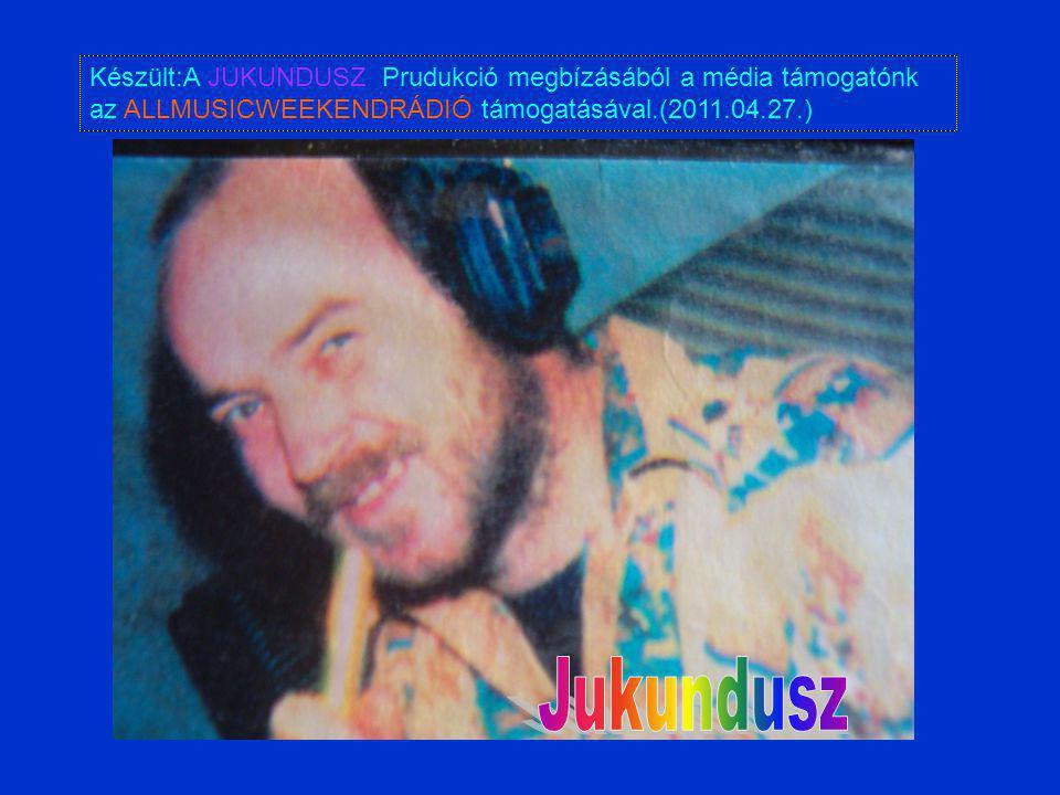 Készült:A JUKUNDUSZ Prudukció megbízásából a média támogatónk az ALLMUSICWEEKENDRÁDIÓ támogatásával.(2011.04.27.)
