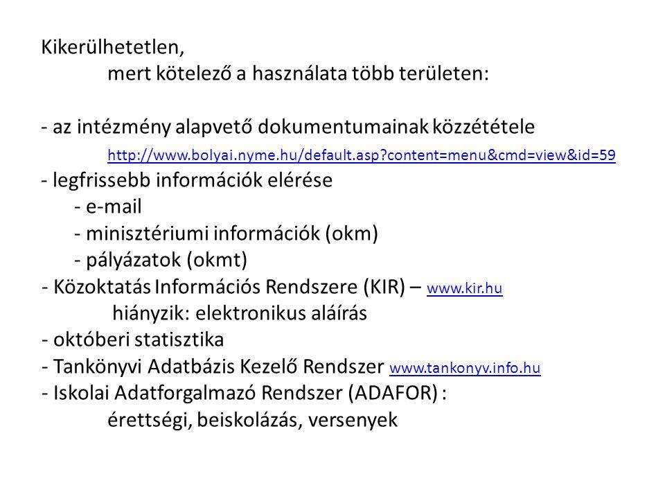 Kikerülhetetlen, mert kötelező a használata több területen: - az intézmény alapvető dokumentumainak közzététele http://www.bolyai.nyme.hu/default.asp content=menu&cmd=view&id=59 - legfrissebb információk elérése - e-mail - minisztériumi információk (okm) - pályázatok (okmt) - Közoktatás Információs Rendszere (KIR) – www.kir.hu www.kir.hu hiányzik: elektronikus aláírás - októberi statisztika - Tankönyvi Adatbázis Kezelő Rendszer www.tankonyv.info.hu www.tankonyv.info.hu - Iskolai Adatforgalmazó Rendszer (ADAFOR) : érettségi, beiskolázás, versenyek