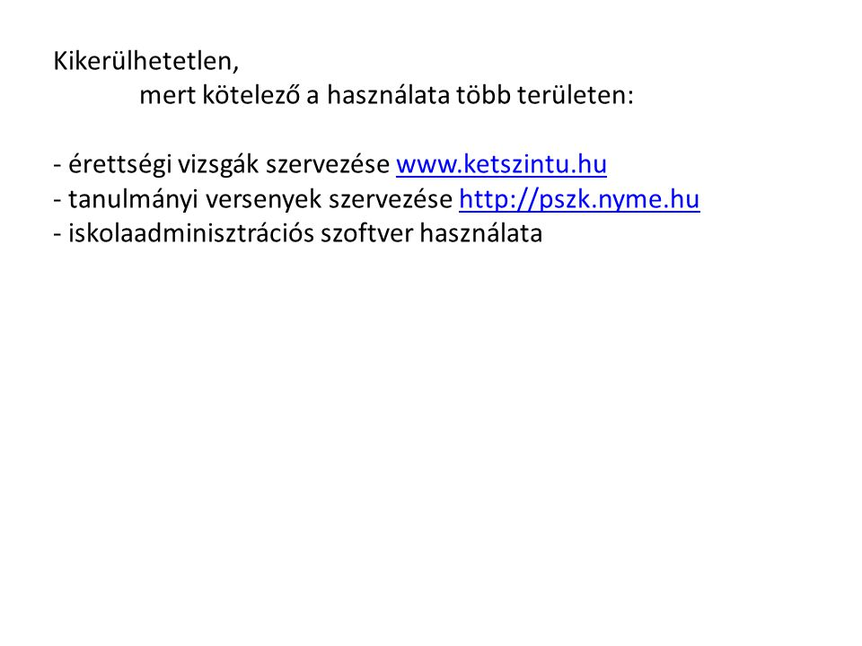Kikerülhetetlen, mert kötelező a használata több területen: - érettségi vizsgák szervezése www.ketszintu.huwww.ketszintu.hu - tanulmányi versenyek szervezése http://pszk.nyme.huhttp://pszk.nyme.hu - iskolaadminisztrációs szoftver használata