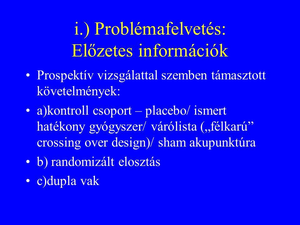 """i.) Problémafelvetés: Előzetes információk Prospektív vizsgálattal szemben támasztott követelmények: a)kontroll csoport – placebo/ ismert hatékony gyógyszer/ várólista (""""félkarú crossing over design)/ sham akupunktúra b) randomizált elosztás c)dupla vak"""