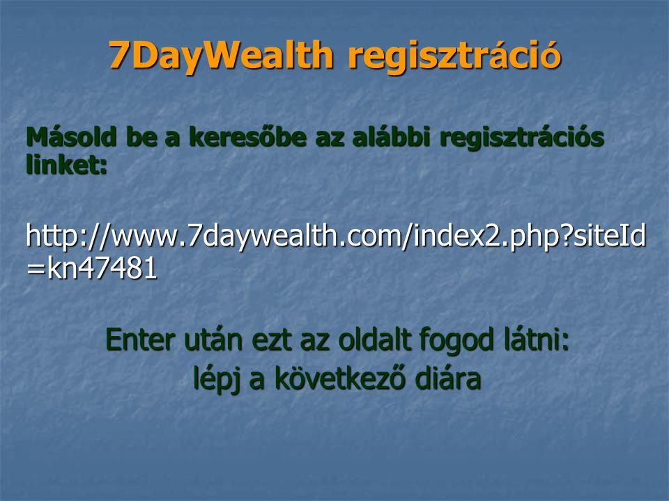 7DayWealth regisztr á ci ó Másold be a keresőbe az alábbi regisztrációs linket: http://www.7daywealth.com/index2.php?siteId =kn47481 Enter után ezt az oldalt fogod látni: lépj a következő diára