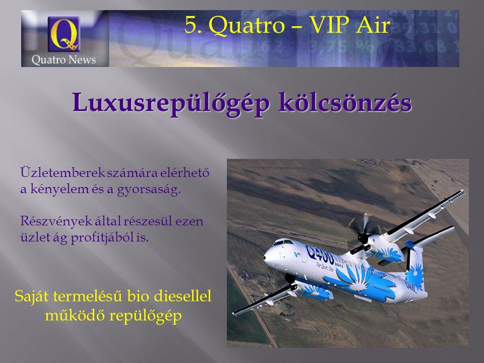 5. Quatro – VIP Air Üzletemberek számára elérhető a kényelem és a gyorsaság. Részvények által részesül ezen üzlet ág profitjából is. Luxusrepülőgép kö