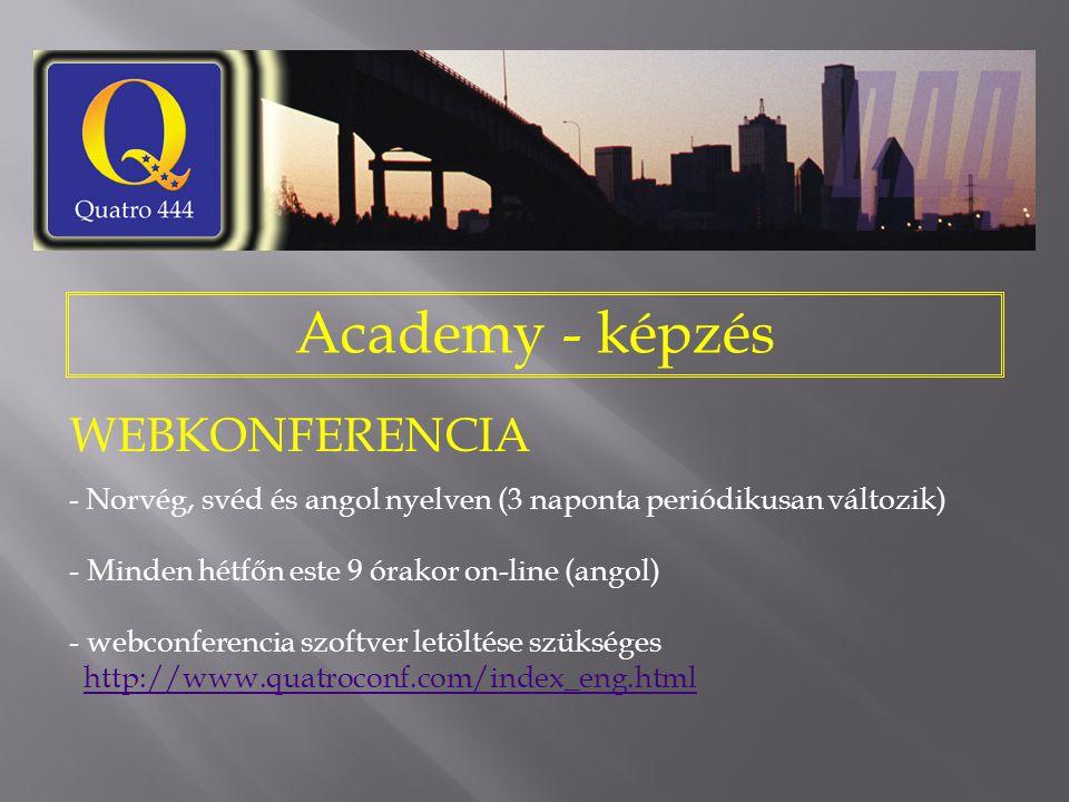 Academy - képzés WEBKONFERENCIA - Norvég, svéd és angol nyelven (3 naponta periódikusan változik) - Minden hétfőn este 9 órakor on-line (angol) - webconferencia szoftver letöltése szükséges http://www.quatroconf.com/index_eng.html