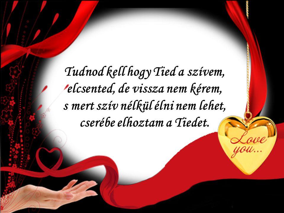Tudnod kell hogy Tied a szívem, elcsented, de vissza nem kérem, s mert szív nélkül élni nem lehet, cserébe elhoztam a Tiedet.