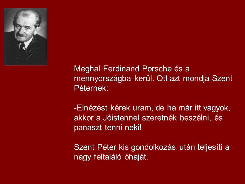 Meghal Ferdinand Porsche és a mennyországba kerül. Ott azt mondja Szent Péternek: -Elnézést kérek uram, de ha már itt vagyok, akkor a Jóistennel szere