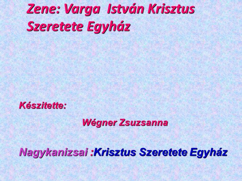 Zene: Varga István Krisztus Szeretete Egyház Készitette: Wégner Zsuzsanna Nagykanizsai :Krisztus Szeretete Egyház
