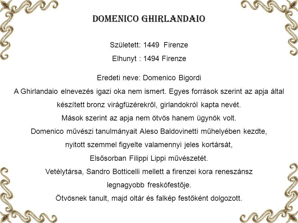 Domenico Ghirlandaio Született: 1449 Firenze Elhunyt : 1494 Firenze Eredeti neve: Domenico Bigordi A Ghirlandaio elnevezés igazi oka nem ismert.