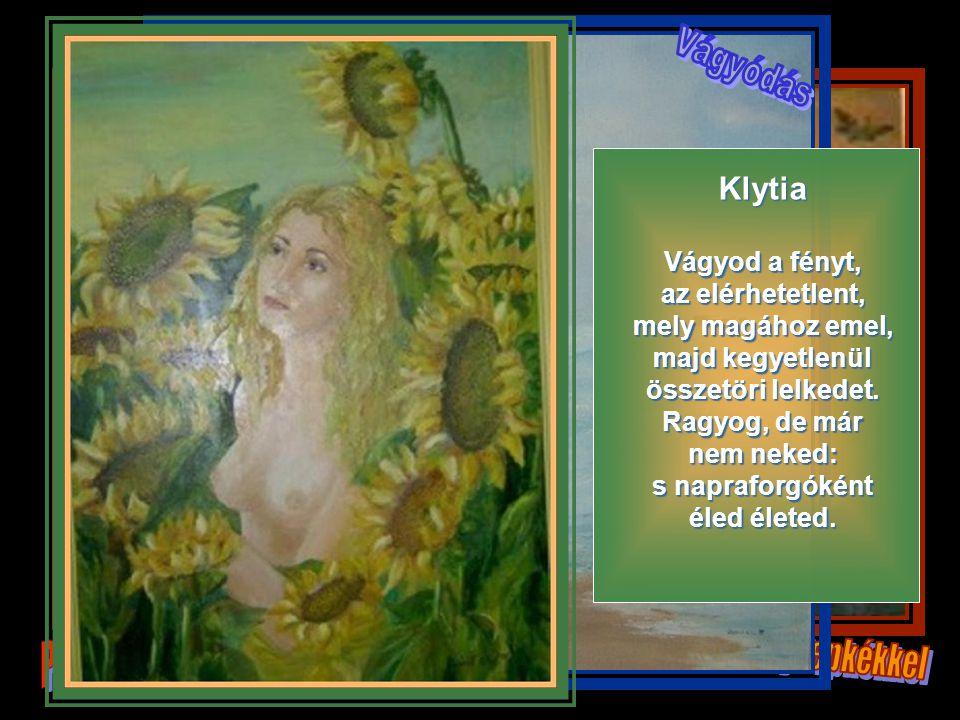 Klytia Vágyod a fényt, az elérhetetlent, mely magához emel, majd kegyetlenül összetöri lelkedet.