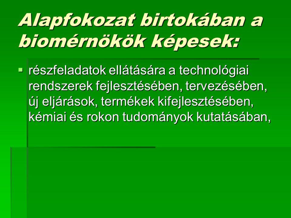 Alapfokozat birtokában a biomérnökök képesek:  részfeladatok ellátására a technológiai rendszerek fejlesztésében, tervezésében, új eljárások, termékek kifejlesztésében, kémiai és rokon tudományok kutatásában,