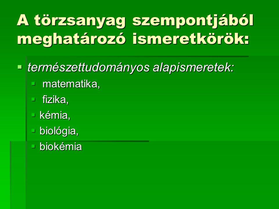 A törzsanyag szempontjából meghatározó ismeretkörök:  természettudományos alapismeretek:  matematika,  fizika,  kémia,  biológia,  biokémia