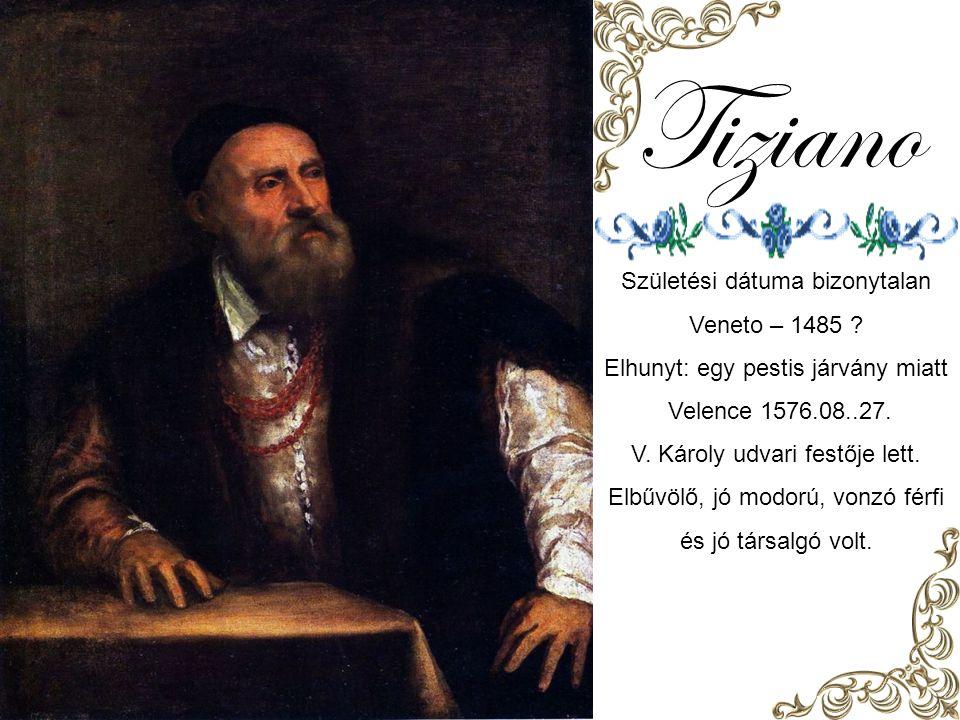 Tiziano Születési dátuma bizonytalan Veneto – 1485 .