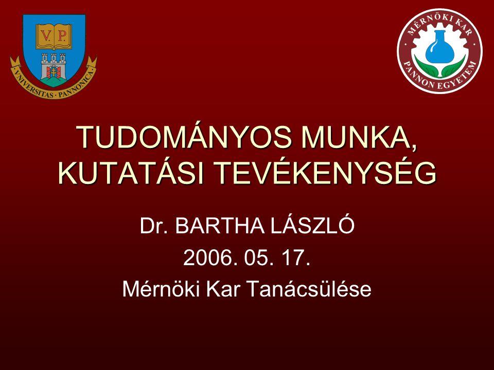 TUDOMÁNYOS MUNKA, KUTATÁSI TEVÉKENYSÉG Dr. BARTHA LÁSZLÓ 2006. 05. 17. Mérnöki Kar Tanácsülése
