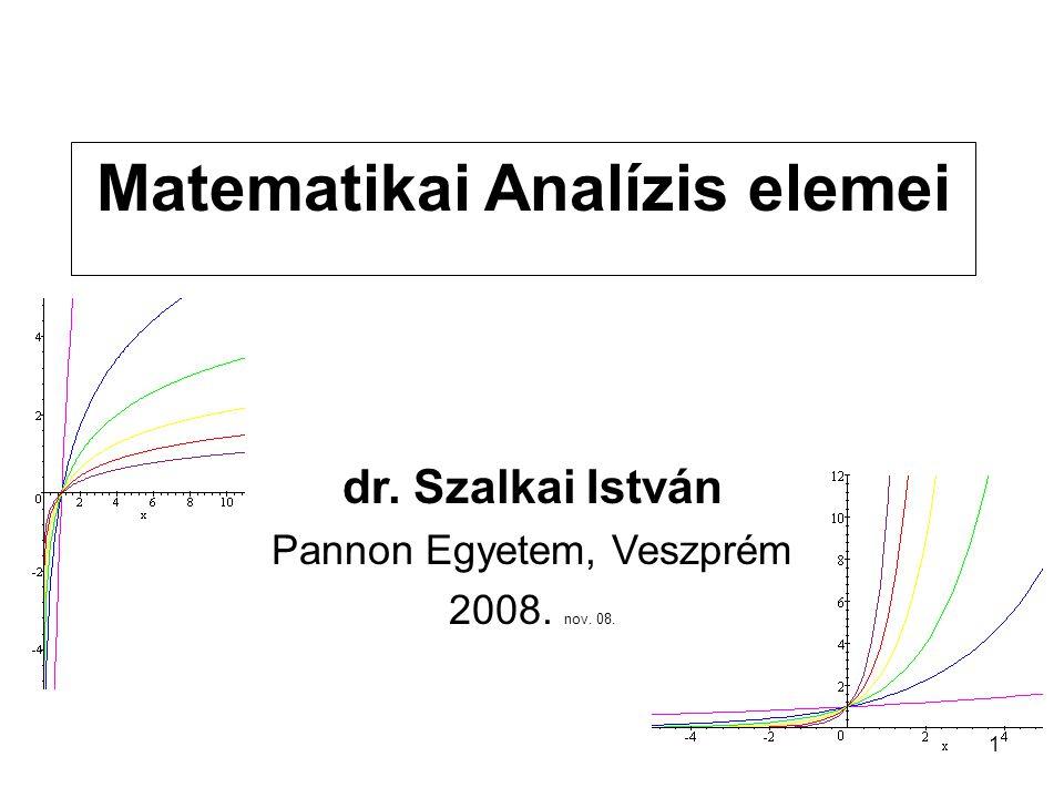 1 Matematikai Analízis elemei dr. Szalkai István Pannon Egyetem, Veszprém 2008. nov. 08.